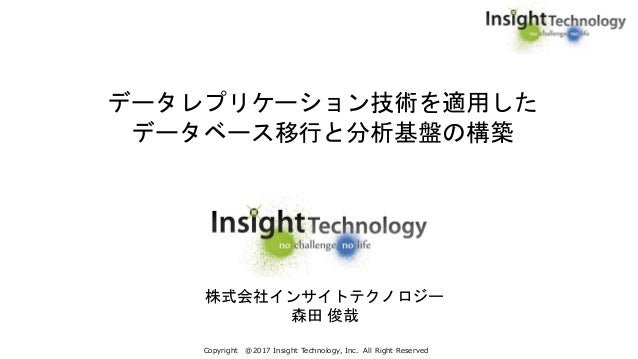 Copyright @2017 Insight Technology, Inc. All Right Reserved データレプリケーション技術を適用した データベース移行と分析基盤の構築 株式会社インサイトテクノロジー 森田 俊哉