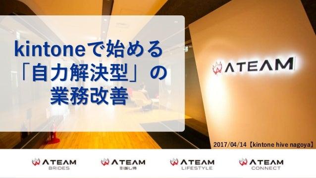 0© 2017 Ateam Inc. kintoneで始める 「自力解決型」の 業務改善 2017/04/14【kintone hive nagoya】