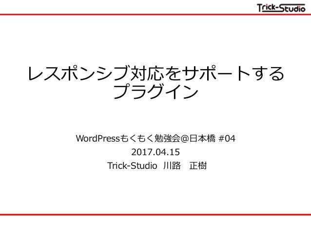 レスポンシブ対応をサポートする プラグイン WordPressもくもく勉強会@日本橋 #04 2017.04.15 Trick-Studio 川路 正樹
