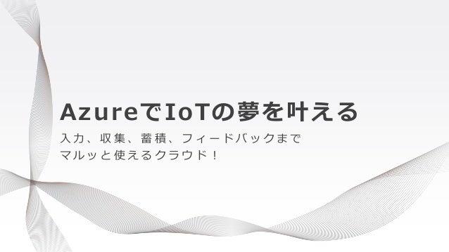AzureでIoTの夢を叶える 入 力 、 収 集 、 蓄 積 、 フ ィ ー ド バ ッ ク ま で マ ル ッ と 使 え る ク ラ ウ ド !