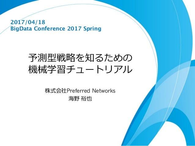 予測型戦略を知るための 機械学習チュートリアル 株式会社Preferred Networks 海野 裕也 2017/04/18 BigData Conference 2017 Spring