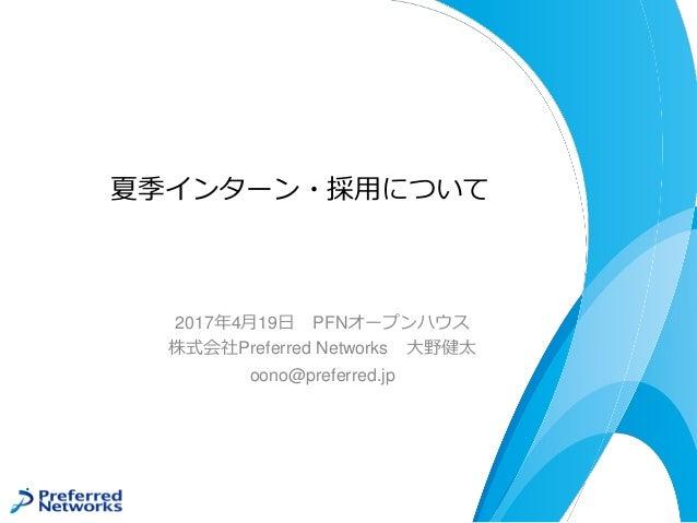 夏季インターン・採用について 2017年4月19日 PFNオープンハウス 株式会社Preferred Networks 大野健太 oono@preferred.jp