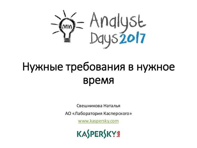 Нужные требования в нужное время Свешникова Наталья АО «Лаборатория Касперского» www.kaspersky.com