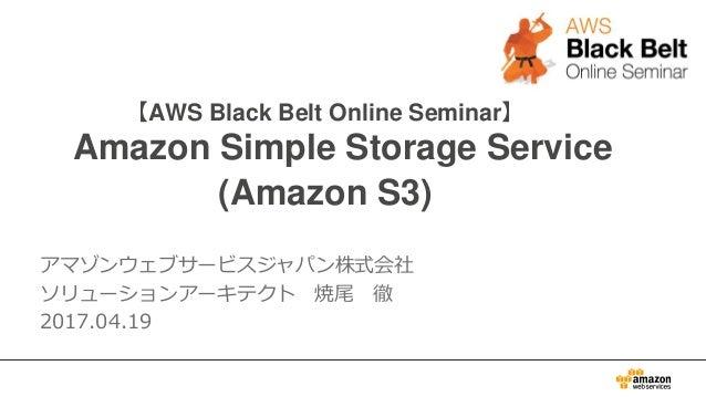 【AWS Black Belt Online Seminar】 Amazon Simple Storage Service (Amazon S3) アマゾンウェブサービスジャパン株式会社 ソリューションアーキテクト 焼尾 徹 2017.04.19