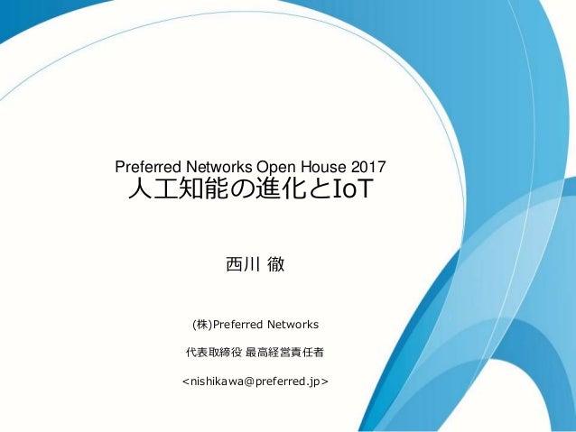 Preferred Networks Open House 2017 人工知能の進化とIoT 西川 徹 (株)Preferred Networks 代表取締役 最高経営責任者 <nishikawa@preferred.jp>