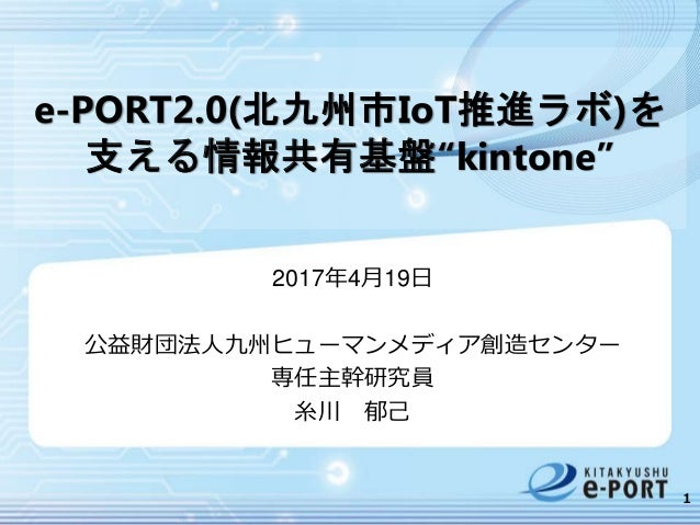 "e-PORT2.0(北九州市IoT推進ラボ)を 支える情報共有基盤""kintone"" 2017年4月19日 公益財団法人九州ヒューマンメディア創造センター 専任主幹研究員 糸川 郁己 1"