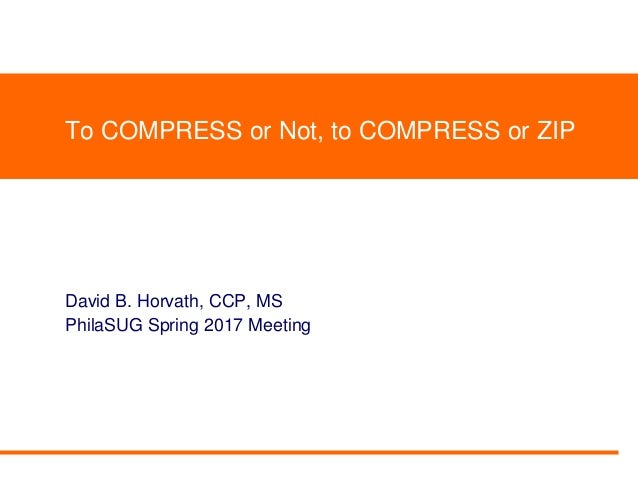 To COMPRESS or Not, to COMPRESS or ZIP David B. Horvath, CCP, MS PhilaSUG Spring 2017 Meeting