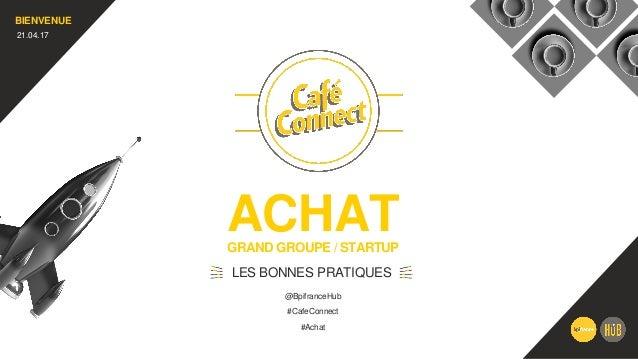 ACHATGRAND GROUPE / STARTUP LES BONNES PRATIQUES BIENVENUE 21.04.17 #CafeConnect #Achat @BpifranceHub