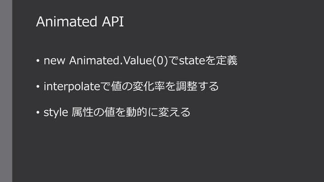 • new Animated.Value(0)でstateを定義 • interpolateで値の変化率を調整する • style 属性の値を動的に変える Animated API