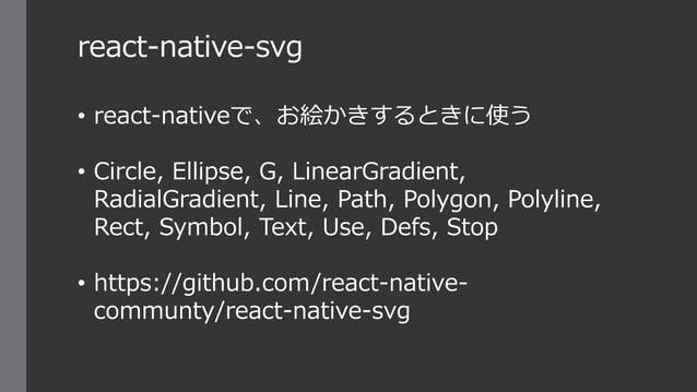 react-native-svg • react-nativeで、お絵かきするときに使う • Circle, Ellipse, G, LinearGradient, RadialGradient, Line, Path, Polygon, Po...