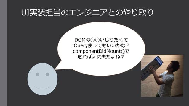 UI実装担当のエンジニアとのやり取り DOMの◯◯いじりたくて jQuery使ってもいいかな? componentDidMount()で 触れば大丈夫だよね?