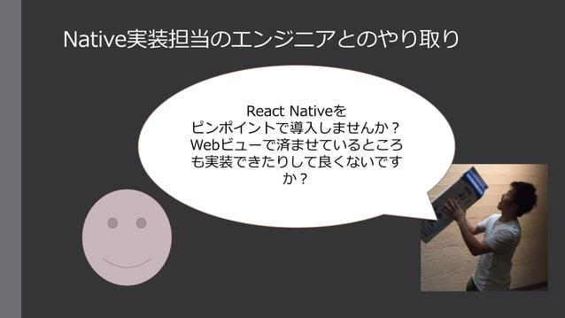 Native実装担当のエンジニアとのやり取り React Nativeを ピンポイントで導入しませんか? Webビューで済ませているところ も実装できたりして良くないです か?