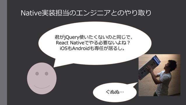 Native実装担当のエンジニアとのやり取り 君がjQuery使いたくないのと同じで、 React Nativeでやる必要ないよね? iOSもAndroidも専任が居るし。 ぐぬぬ…