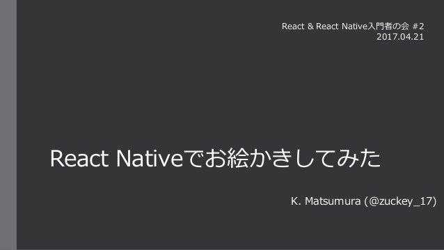React Nativeでお絵かきしてみた K. Matsumura (@zuckey_17) React & React Native入門者の会 #2 2017.04.21