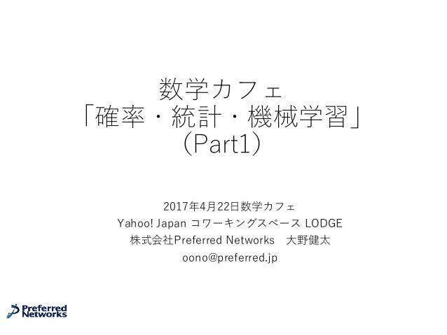 数学カフェ 「確率・統計・機械学習」 (Part1) 2017年4⽉22⽇数学カフェ Yahoo! Japan コワーキングスペース LODGE 株式会社Preferred Networks ⼤野健太 oono@preferred.jp