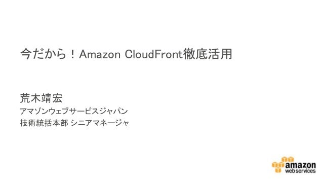 荒木靖宏 アマゾンウェブサービスジャパン 技術統括本部 シニアマネージャ 今だから!Amazon CloudFront徹底活用