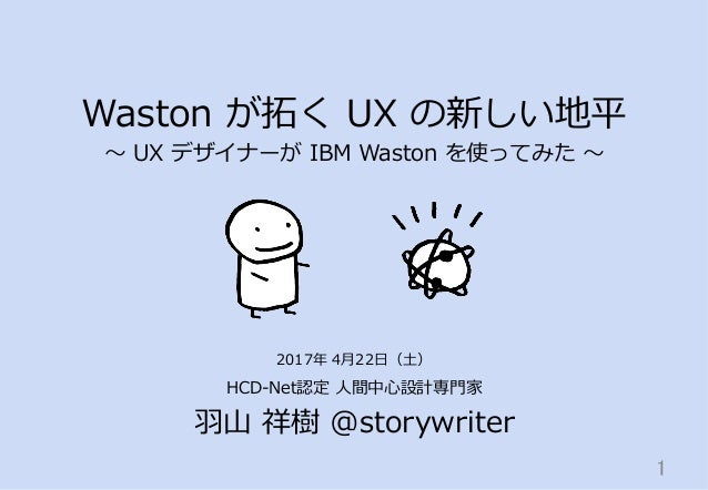 Waston が拓拓く UX の新しい地平 〜~ UX デザイナーが IBM Waston を使ってみた 〜~ HCD-‐‑‒Net認定 ⼈人間中⼼心設計専⾨門家 ⽻羽⼭山 祥樹 @storywriter 1 2017...
