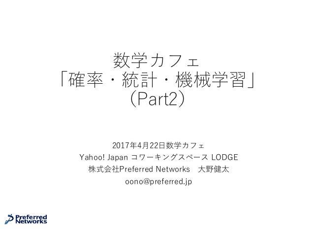 数学カフェ 「確率・統計・機械学習」 (Part2) 2017年4⽉22⽇数学カフェ Yahoo! Japan コワーキングスペース LODGE 株式会社Preferred Networks ⼤野健太 oono@preferred.jp