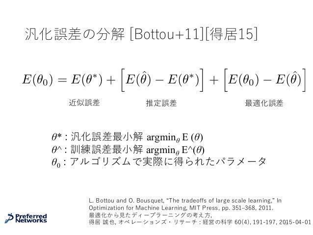 汎化誤差の分解 [Bottou+11][得居15] 12 近似誤差 推定誤差 最適化誤差 θ* : 汎化誤差最⼩解 argminθ E (θ) θ^ : 訓練誤差最⼩解 argminθ E^(θ) θ0 : アルゴリズムで実際に得られたパラメー...
