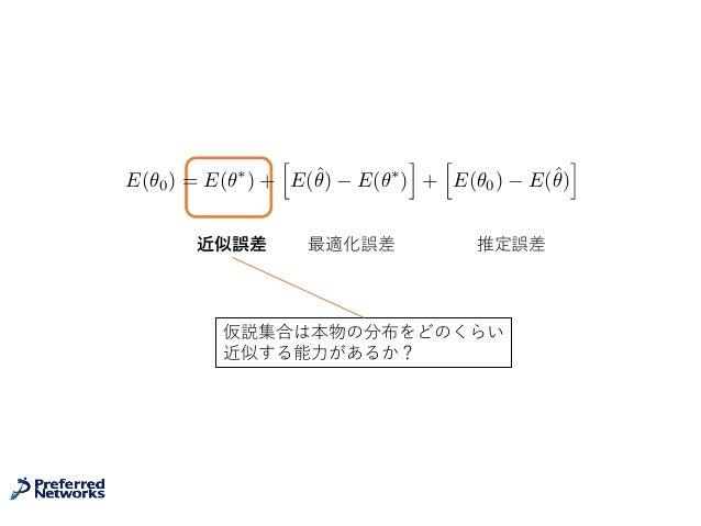 近似誤差 推定誤差最適化誤差 E(✓0) = E(✓⇤ ) + h E(ˆ✓) E(✓⇤ ) i + h E(✓0) E(ˆ✓) i 仮説集合は本物の分布をどのくらい 近似する能⼒があるか?