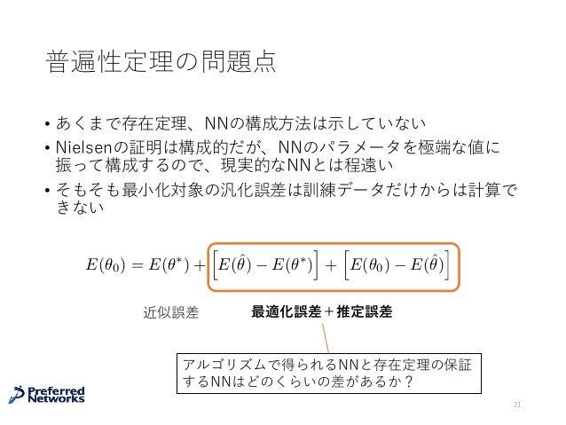 普遍性定理の問題点 • あくまで存在定理、NNの構成⽅法は⽰していない • Nielsenの証明は構成的だが、NNのパラメータを極端な値に 振って構成するので、現実的なNNとは程遠い • そもそも最⼩化対象の汎化誤差は訓練データだけからは計算で...