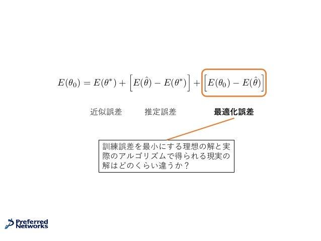 近似誤差 推定誤差 最適化誤差 E(✓0) = E(✓⇤ ) + h E(ˆ✓) E(✓⇤ ) i + h E(✓0) E(ˆ✓) i 訓練誤差を最⼩にする理想の解と実 際のアルゴリズムで得られる現実の 解はどのくらい違うか?