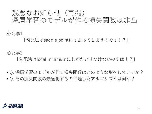 残念なお知らせ(再掲) 深層学習のモデルが作る損失関数は⾮凸 ⼼配事1 「勾配法はsaddle pointにはまってしまうのでは!?」 ⼼配事2 「勾配法はlocal minimumにしかたどりつけないのでは!?」 • Q. 深層学習のモデルが...