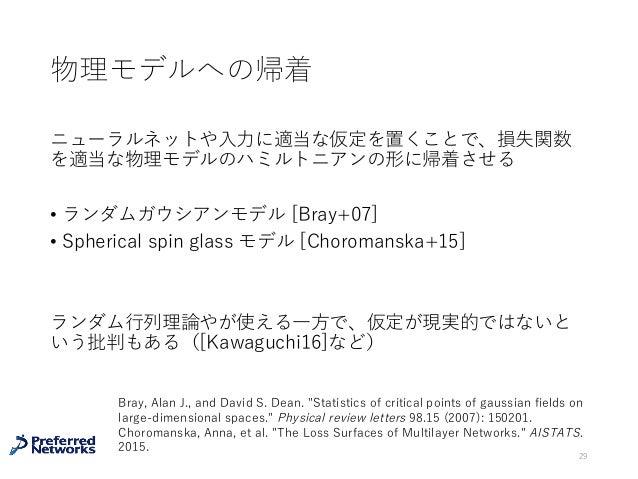 物理モデルへの帰着 ニューラルネットや⼊⼒に適当な仮定を置くことで、損失関数 を適当な物理モデルのハミルトニアンの形に帰着させる • ランダムガウシアンモデル [Bray+07] • Spherical spin glass モデル [Chor...