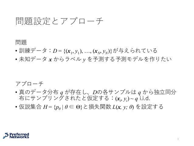 問題設定とアプローチ 問題 • 訓練データ:D = {(x1, y1), …, (xN, yN)}が与えられている • 未知データ x からラベル y を予測する予測モデルを作りたい アプローチ • 真のデータ分布 q が存在し、Dの各サンプル...