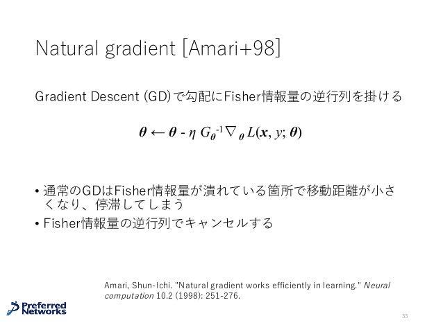 Natural gradient [Amari+98] Gradient Descent (GD)で勾配にFisher情報量の逆⾏列を掛ける • 通常のGDはFisher情報量が潰れている箇所で移動距離が⼩さ くなり、停滞してしまう • Fis...