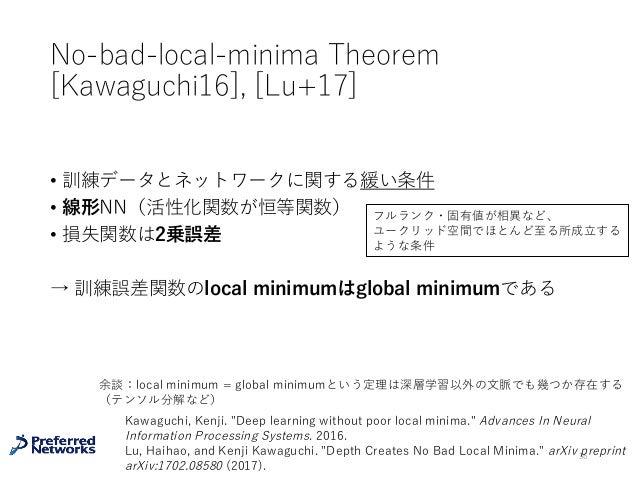 No-bad-local-minima Theorem [Kawaguchi16], [Lu+17] • 訓練データとネットワークに関する緩い条件 • 線形NN(活性化関数が恒等関数) • 損失関数は2乗誤差 → 訓練誤差関数のlocal mi...