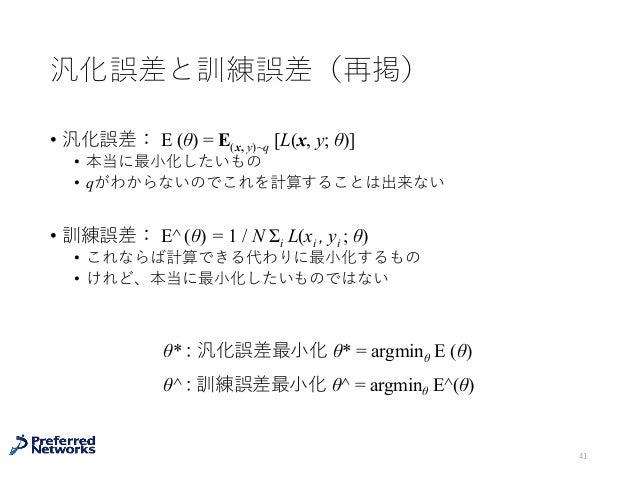 汎化誤差と訓練誤差(再掲) • 汎化誤差: E (θ) = E(x, y)~q [L(x, y; θ)] • 本当に最⼩化したいもの • qがわからないのでこれを計算することは出来ない • 訓練誤差: E^ (θ) = 1 / N Σi L(x...