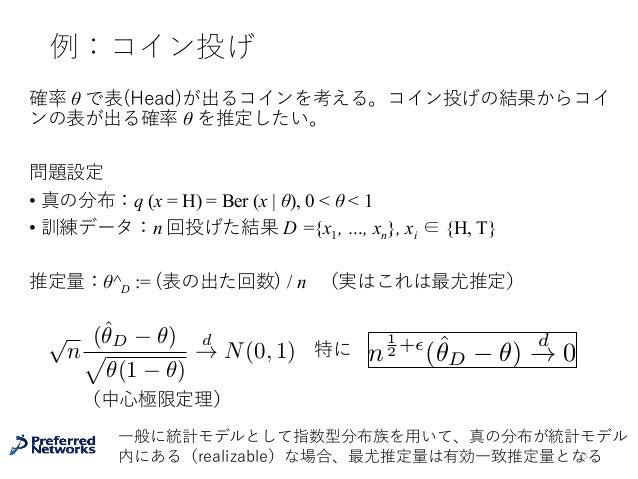 例:コイン投げ 確率 θ で表(Head)が出るコインを考える。コイン投げの結果からコイ ンの表が出る確率 θ を推定したい。 問題設定 • 真の分布:q (x = H) = Ber (x   θ), 0 < θ < 1 • 訓練データ:n 回...