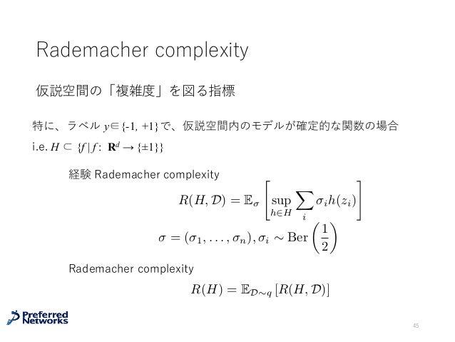 "Rademacher complexity 仮説空間の「複雑度」を図る指標 45 R(H, D) = E "" sup h2H X i ih(zi) # = ( 1, . . . , n), i ⇠ Ber ✓ 1 2 ◆ R(H) = ED⇠q..."