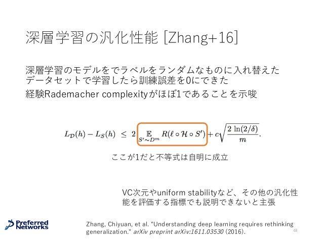 深層学習の汎化性能 [Zhang+16] 深層学習のモデルをでラベルをランダムなものに⼊れ替えた データセットで学習したら訓練誤差を0にできた 経験Rademacher complexityがほぼ1であることを⽰唆 48 Zhang, Chiy...