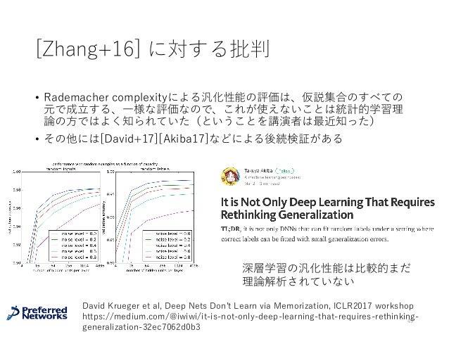 [Zhang+16] に対する批判 • Rademacher complexityによる汎化性能の評価は、仮説集合のすべての 元で成⽴する、⼀様な評価なので、これが使えないことは統計的学習理 論の⽅ではよく知られていた(ということを講演者は最近...