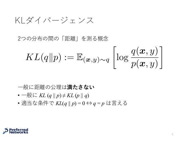 KLダイバージェンス ⼀般に距離の公理は満たさない • ⼀般に KL (q    p) ≠ KL (p    q) • 適当な条件で KL(q    p) = 0 ⇔ q = p は⾔える 5 KL(qkp) := E(x,y)⇠q  log...