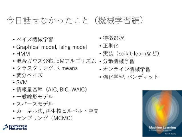 今⽇話せなかったこと(機械学習編) • ベイズ機械学習 • Graphical model, Ising model • HMM • 混合ガウス分布, EMアルゴリズム • クラスタリング, K means • 変分ベイズ • SVM • 情報...