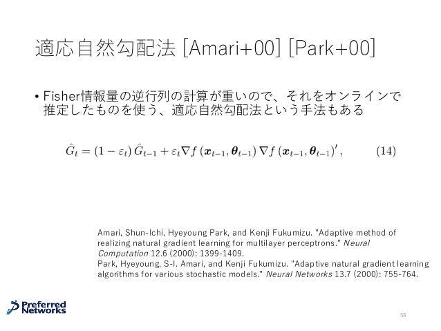 適応⾃然勾配法 [Amari+00] [Park+00] • Fisher情報量の逆⾏列の計算が重いので、それをオンラインで 推定したものを使う、適応⾃然勾配法という⼿法もある 58 Amari, Shun-Ichi, Hyeyoung Par...