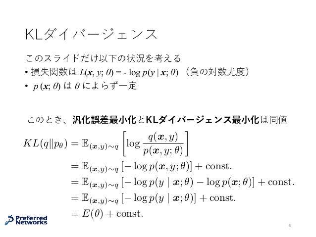 KLダイバージェンス このスライドだけ以下の状況を考える • 損失関数は L(x, y; θ) = - log p(y   x; θ) (負の対数尤度) • p (x; θ) は θ によらず⼀定 6 KL(qkp✓) = E(x,y)⇠q ...