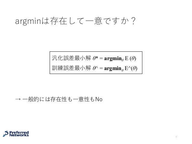 argminは存在して⼀意ですか? → ⼀般的には存在性も⼀意性もNo 7 汎化誤差最⼩解 θ* = argminθ E (θ) 訓練誤差最⼩解 θ^ = argminθ E^(θ)