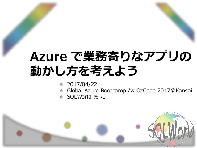 Azure で業務寄りなアプリの 動かし方を考えよう 2017/04/22 Global Azure Bootcamp /w OzCode 2017@Kansai SQLWorld お だ