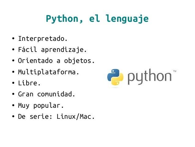 Python, el lenguaje ● Interpretado. ● Fácil aprendizaje. ● Orientado a objetos. ● Multiplataforma. ● Libre. ● Gran comunid...