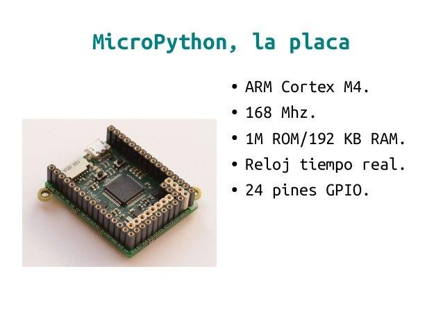 MicroPython, la placa ● ARM Cortex M4. ● 168 Mhz. ● 1M ROM/192 KB RAM. ● Reloj tiempo real. ● 24 pines GPIO.