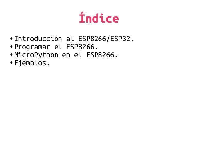 Índice ● Introducción al ESP8266/ESP32. ● Programar el ESP8266. ● MicroPython en el ESP8266. ● Ejemplos.