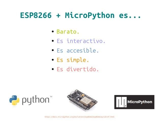 ESP8266 + MicroPython es... ● Barato. ● Es interactivo. ● Es accesible. ● Es simple. ● Es divertido. https://docs.micropyt...