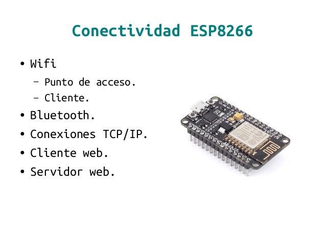 Conectividad ESP8266 ● Wifi – Punto de acceso. – Cliente. ● Bluetooth. ● Conexiones TCP/IP. ● Cliente web. ● Servidor web.