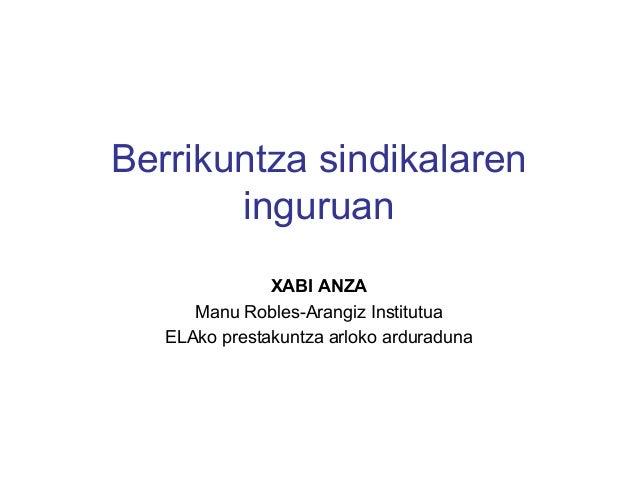 Berrikuntza sindikalaren inguruan XABI ANZA Manu Robles-Arangiz Institutua ELAko prestakuntza arloko arduraduna
