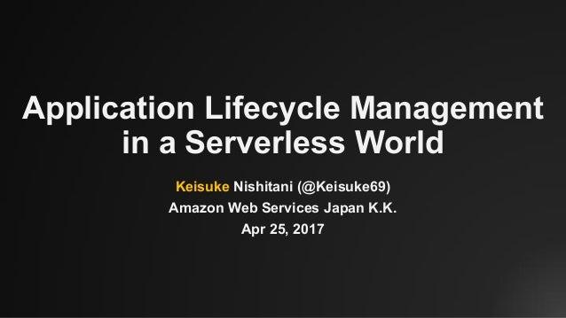 Application Lifecycle Management in a Serverless World Keisuke Nishitani (@Keisuke69) Amazon Web Services Japan K.K. Apr 2...