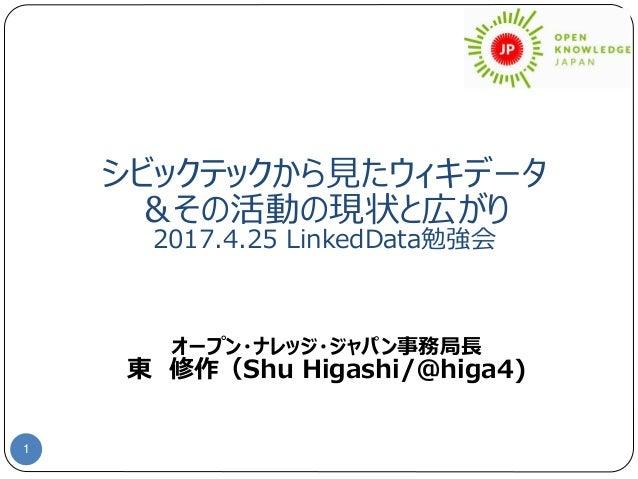 シビックテックから見たウィキデータ &その活動の現状と広がり 2017.4.25 LinkedData勉強会 1 オープン・ナレッジ・ジャパン事務局長 東 修作(Shu Higashi/@higa4)